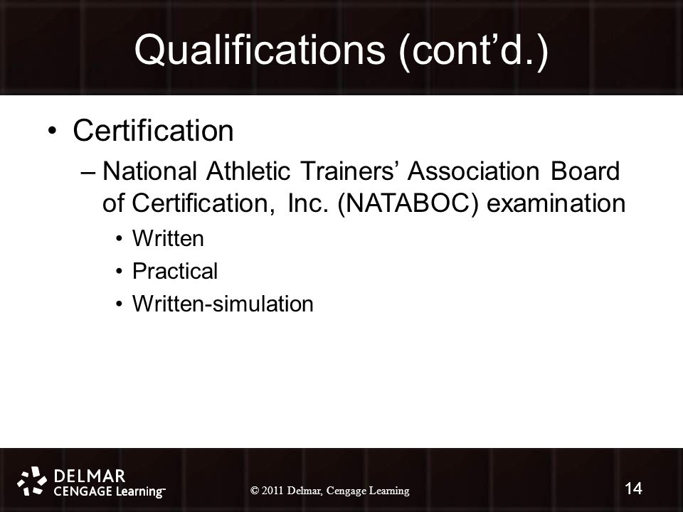 © 2010 Delmar, Cengage Learning 14 © 2011 Delmar, Cengage Learning Qualifications (cont'd.) Certification –National Athletic Trainers' Association Board of Certification, Inc.