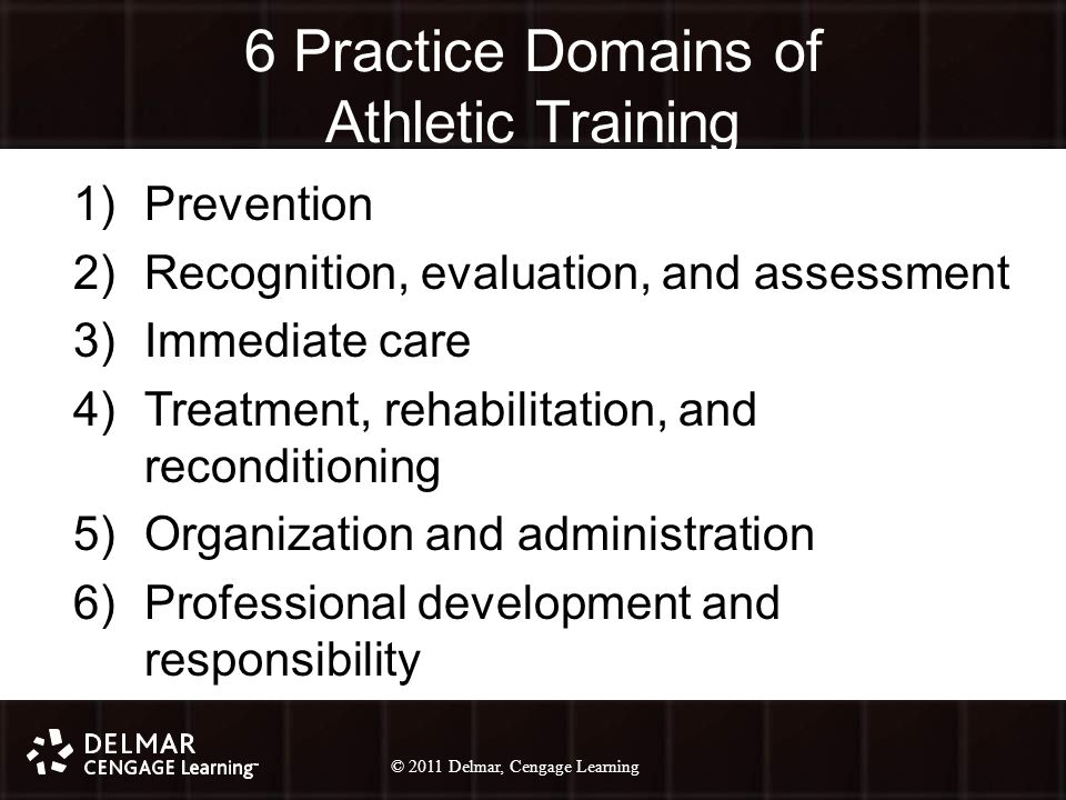© 2010 Delmar, Cengage Learning 15 © 2011 Delmar, Cengage Learning 6 Practice Domains of Athletic Training 1)Prevention 2)Recognition, evaluation, and assessment 3)Immediate care 4)Treatment, rehabilitation, and reconditioning 5)Organization and administration 6)Professional development and responsibility