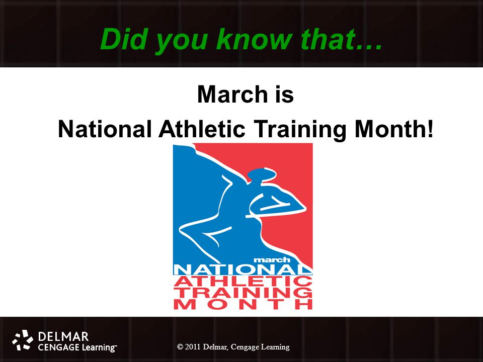 © 2010 Delmar, Cengage Learning 16 © 2011 Delmar, Cengage Learning Did you know that… March is National Athletic Training Month!