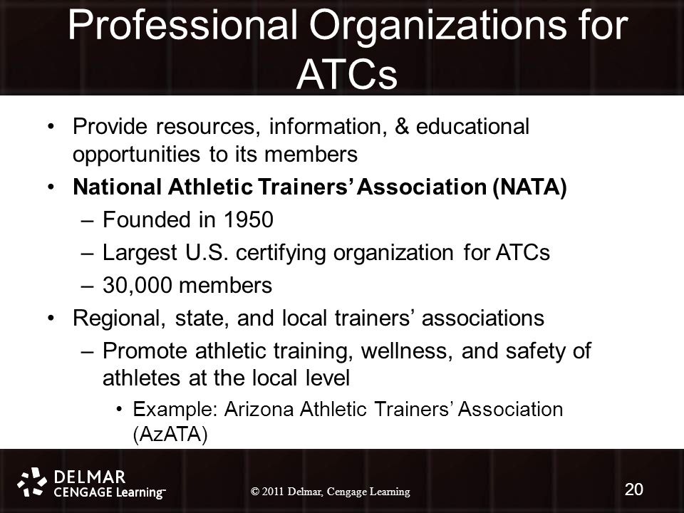 © 2010 Delmar, Cengage Learning 20 © 2011 Delmar, Cengage Learning Professional Organizations for ATCs Provide resources, information, & educational opportunities to its members National Athletic Trainers' Association (NATA) –Founded in 1950 –Largest U.S.