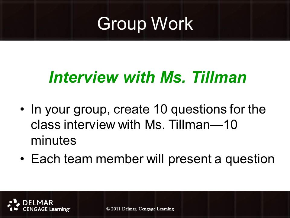 © 2010 Delmar, Cengage Learning 27 © 2011 Delmar, Cengage Learning Group Work Interview with Ms.