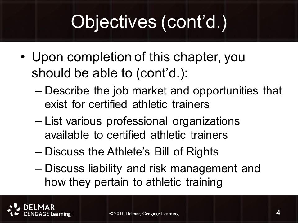 © 2010 Delmar, Cengage Learning 4 © 2011 Delmar, Cengage Learning Objectives (cont'd.) Upon completion of this chapter, you should be able to (cont'd.): –Describe the job market and opportunities that exist for certified athletic trainers –List various professional organizations available to certified athletic trainers –Discuss the Athlete's Bill of Rights –Discuss liability and risk management and how they pertain to athletic training 4