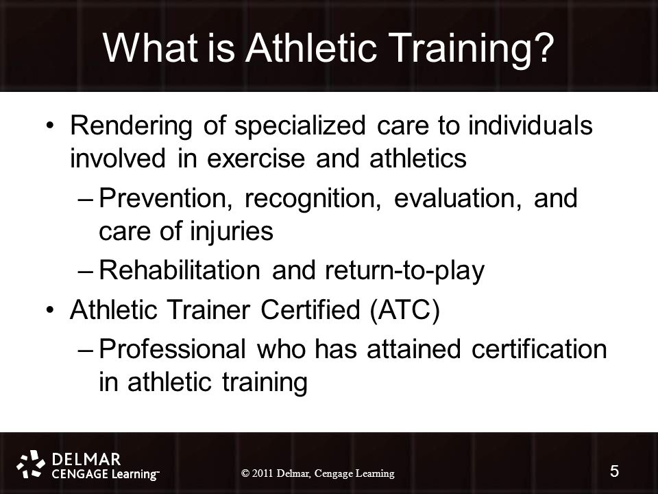 © 2010 Delmar, Cengage Learning 5 © 2011 Delmar, Cengage Learning What is Athletic Training.