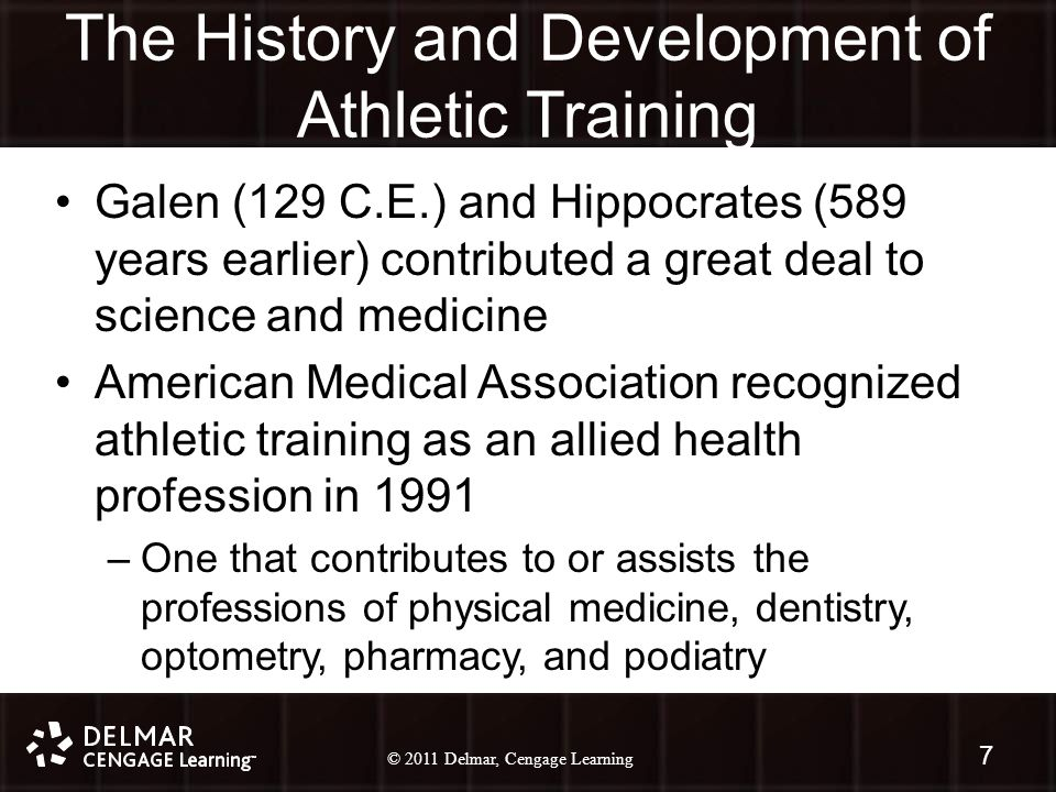 © 2010 Delmar, Cengage Learning 7 © 2011 Delmar, Cengage Learning The History and Development of Athletic Training Galen (129 C.E.) and Hippocrates (589 years earlier) contributed a great deal to science and medicine American Medical Association recognized athletic training as an allied health profession in 1991 –One that contributes to or assists the professions of physical medicine, dentistry, optometry, pharmacy, and podiatry 7
