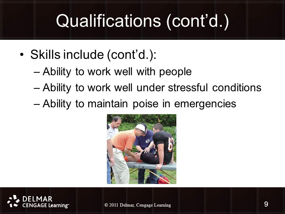 © 2010 Delmar, Cengage Learning 9 © 2011 Delmar, Cengage Learning Qualifications (cont'd.) Skills include (cont'd.): –Ability to work well with people –Ability to work well under stressful conditions –Ability to maintain poise in emergencies 9