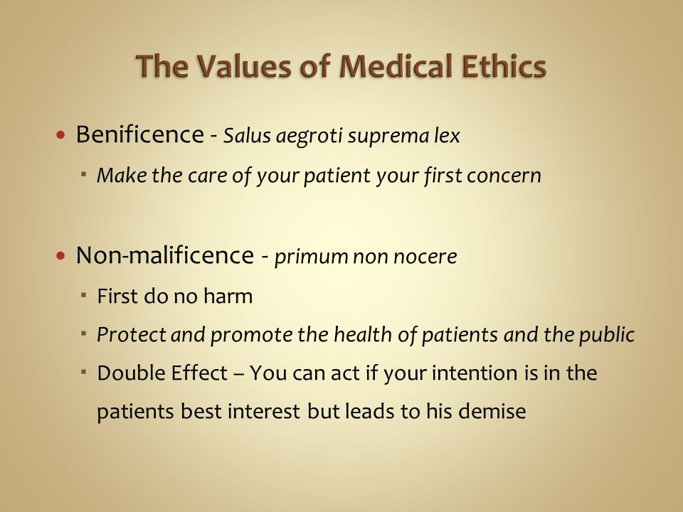 Benificence - Salus aegroti suprema lex  Make the care of your patient your first concern Non-malificence - primum non nocere  First do no harm  Pr
