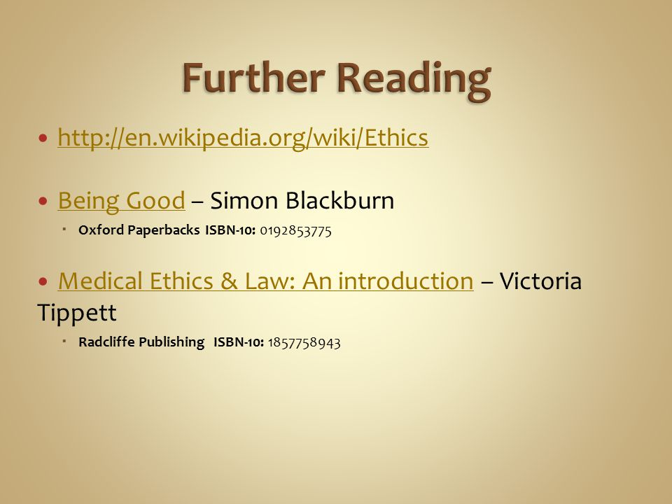 http://en.wikipedia.org/wiki/Ethics Being Good – Simon Blackburn Being Good  Oxford Paperbacks ISBN-10: 0192853775 Medical Ethics & Law: An introduct