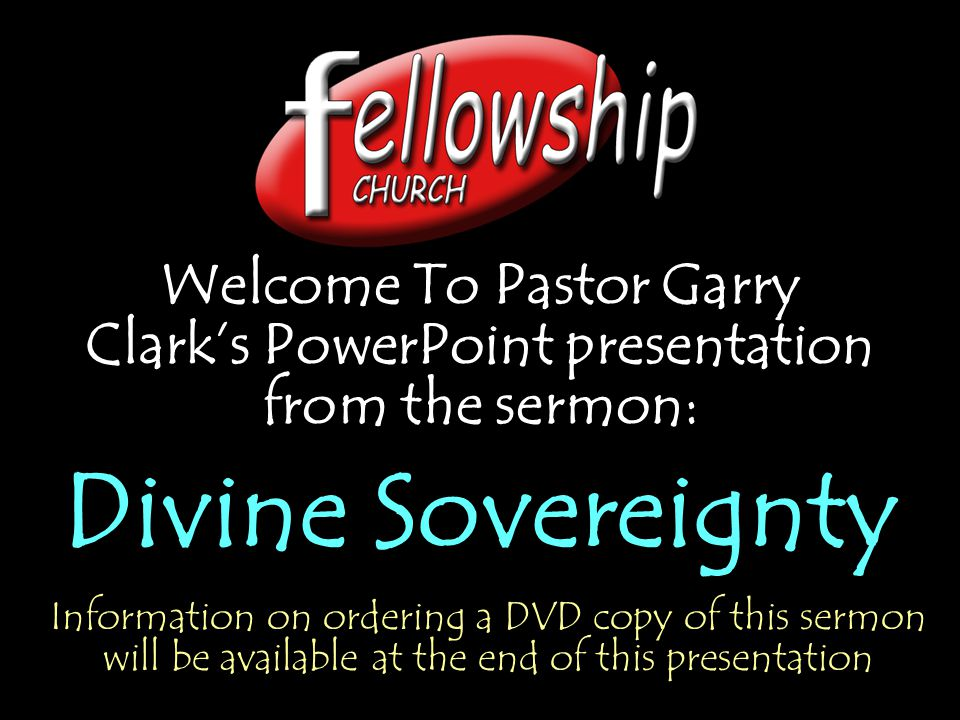 Welcome To Pastor Garry Clark's PowerPoint presentation from the sermon: Divine Sovereignty Welcome To Pastor Garry Clark's PowerPoint presentation fr
