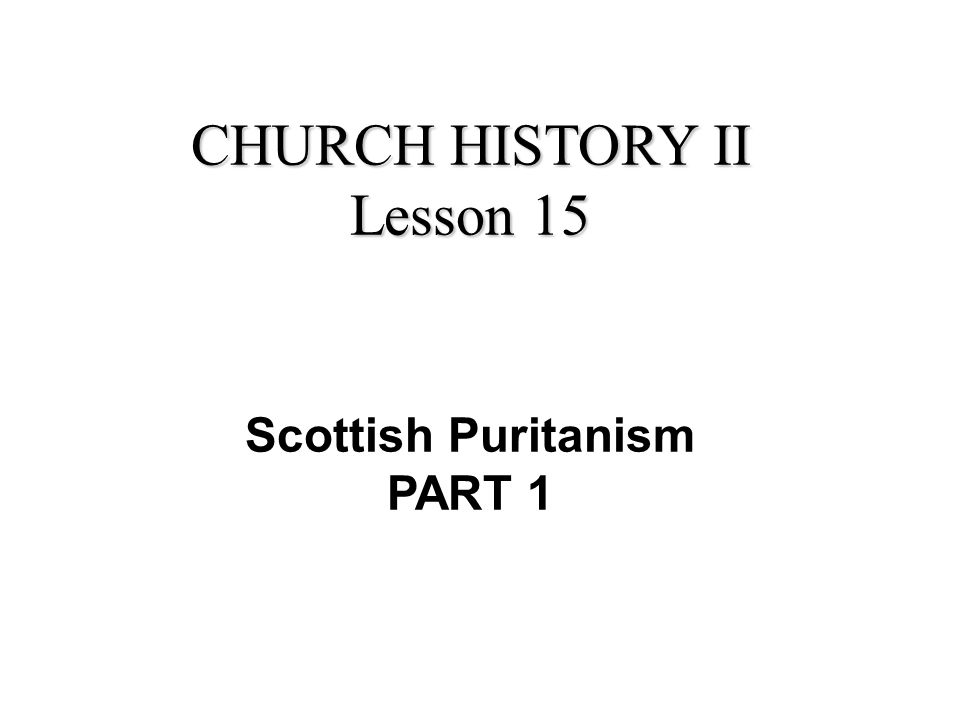 CHURCH HISTORY II Lesson 15 Scottish Puritanism PART 1
