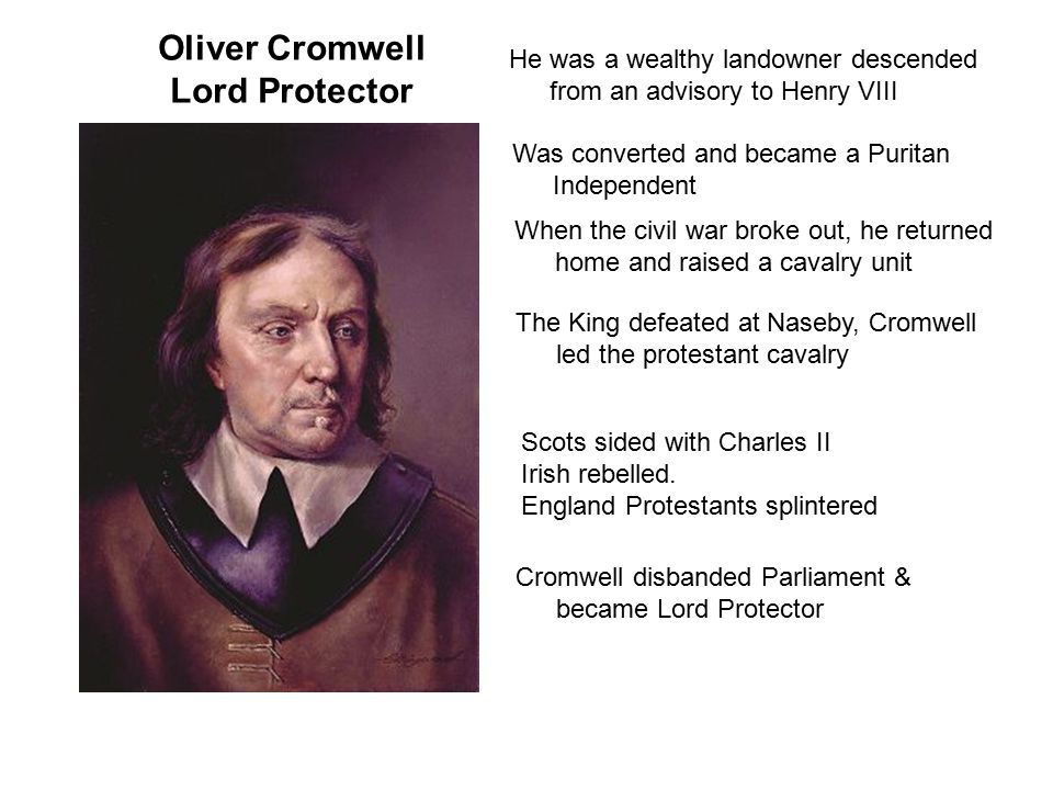 Oliver Cromwell Lord Protector He was a wealthy landowner descended from an advisory to Henry VIII Was converted and became a Puritan Independent When