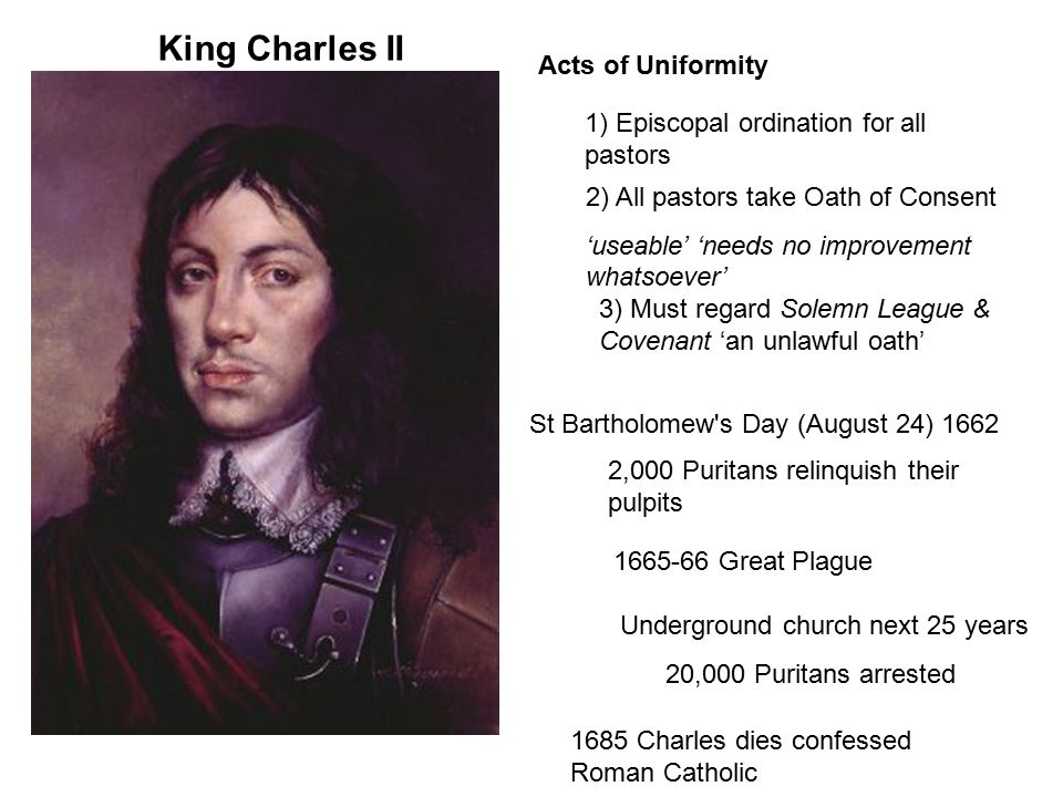 King Charles II Acts of Uniformity St Bartholomew's Day (August 24) 1662 2) All pastors take Oath of Consent 'useable' 'needs no improvement whatsoeve