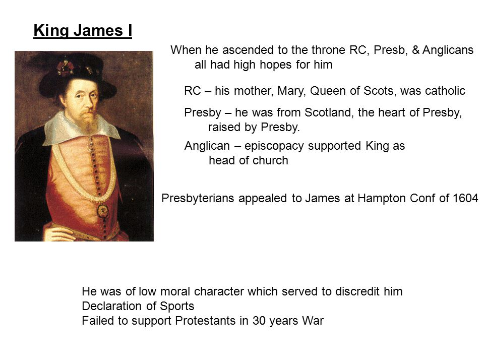 King James I When he ascended to the throne RC, Presb, & Anglicans all had high hopes for him RC – his mother, Mary, Queen of Scots, was catholic Pres