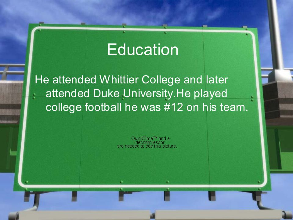 Education He attended Whittier College and later attended Duke University.He played college football he was #12 on his team.