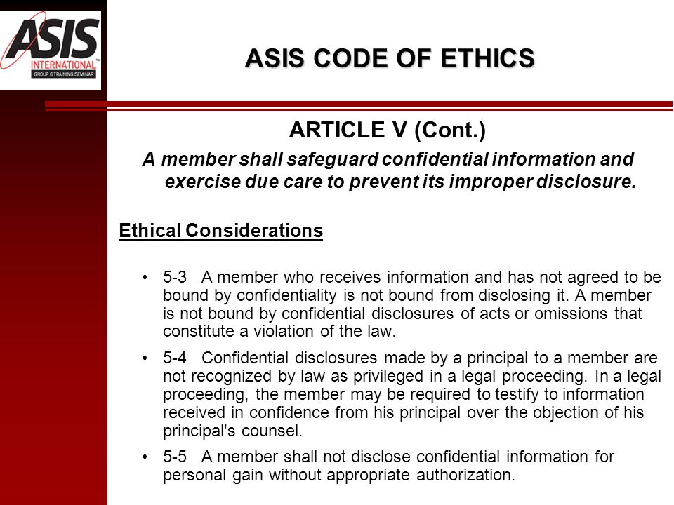 ASIS CODE OF ETHICS ARTICLE V (Cont.) A member shall safeguard confidential information and exercise due care to prevent its improper disclosure.