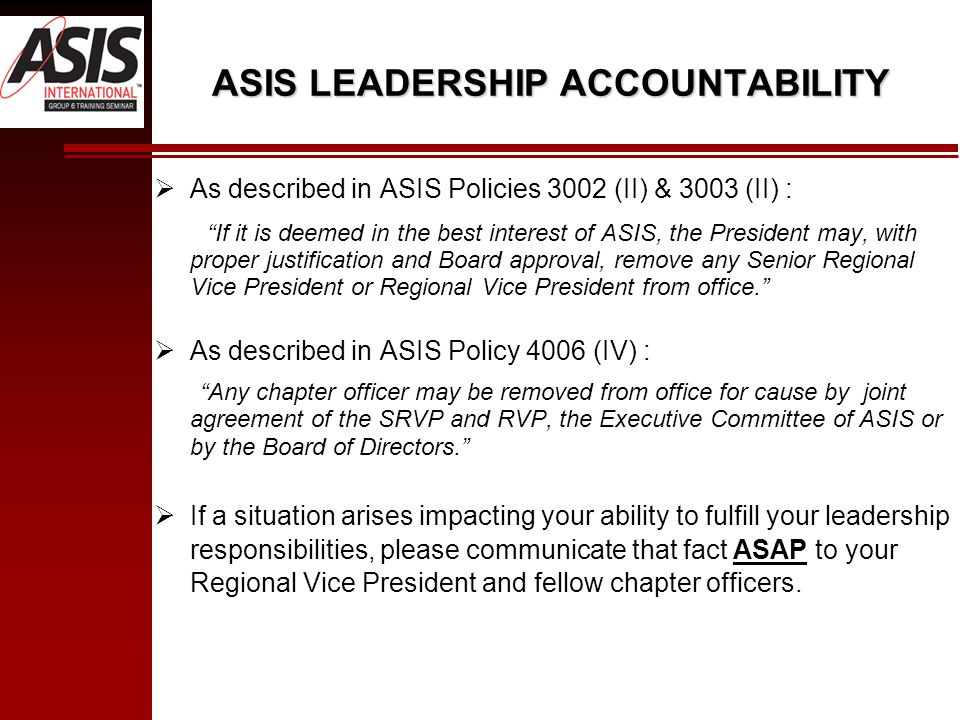 ASIS LEADERSHIP ACCOUNTABILITY  As described in ASIS Policies 3002 (II) & 3003 (II) : If it is deemed in the best interest of ASIS, the President may, with proper justification and Board approval, remove any Senior Regional Vice President or Regional Vice President from office.  As described in ASIS Policy 4006 (IV) : Any chapter officer may be removed from office for cause by joint agreement of the SRVP and RVP, the Executive Committee of ASIS or by the Board of Directors.  If a situation arises impacting your ability to fulfill your leadership responsibilities, please communicate that fact ASAP to your Regional Vice President and fellow chapter officers.