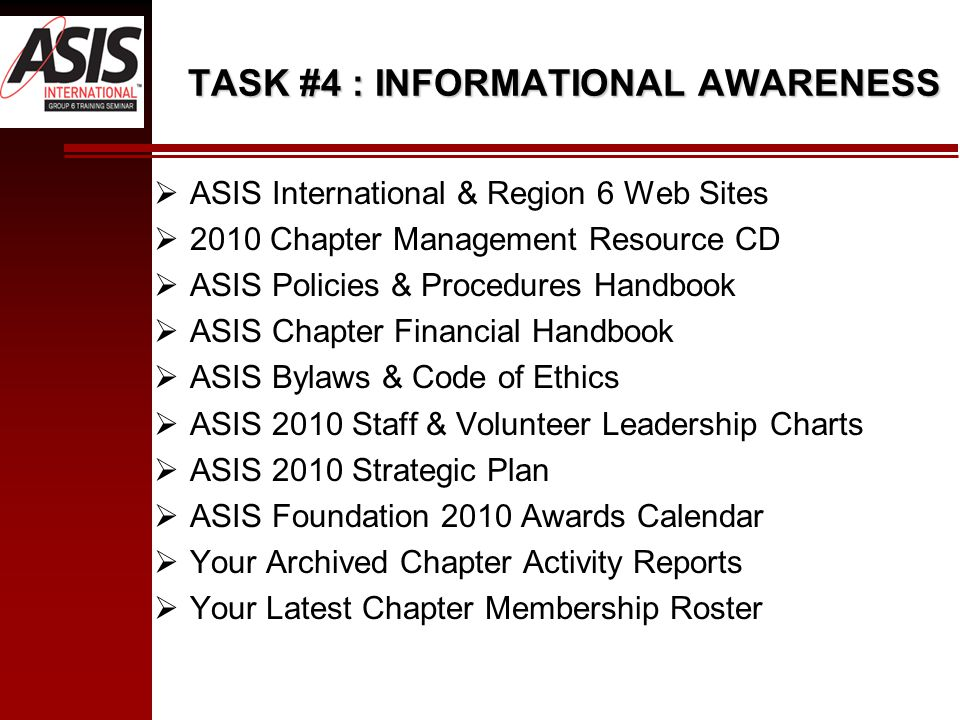 TASK #4 : INFORMATIONAL AWARENESS  ASIS International & Region 6 Web Sites  2010 Chapter Management Resource CD  ASIS Policies & Procedures Handbook  ASIS Chapter Financial Handbook  ASIS Bylaws & Code of Ethics  ASIS 2010 Staff & Volunteer Leadership Charts  ASIS 2010 Strategic Plan  ASIS Foundation 2010 Awards Calendar  Your Archived Chapter Activity Reports  Your Latest Chapter Membership Roster