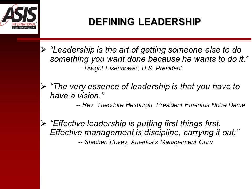 DEFINING LEADERSHIP  Leadership is the art of getting someone else to do something you want done because he wants to do it. -- Dwight Eisenhower, U.S.
