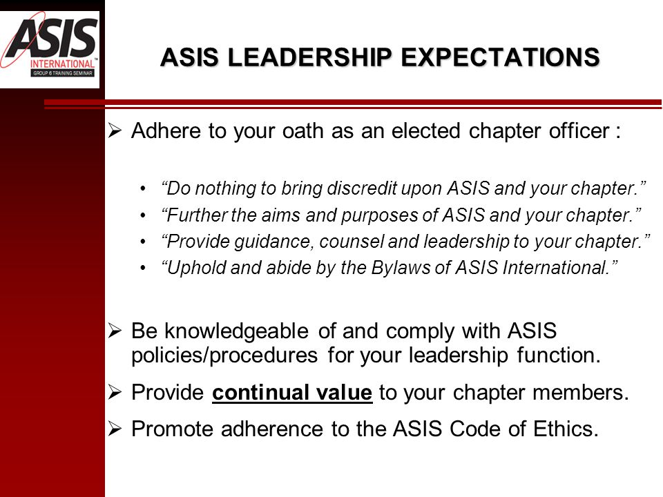 ASIS LEADERSHIP EXPECTATIONS  Adhere to your oath as an elected chapter officer : Do nothing to bring discredit upon ASIS and your chapter. Further the aims and purposes of ASIS and your chapter. Provide guidance, counsel and leadership to your chapter. Uphold and abide by the Bylaws of ASIS International.  Be knowledgeable of and comply with ASIS policies/procedures for your leadership function.