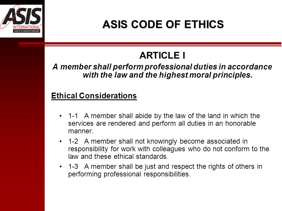 ASIS CODE OF ETHICS ARTICLE I A member shall perform professional duties in accordance with the law and the highest moral principles.