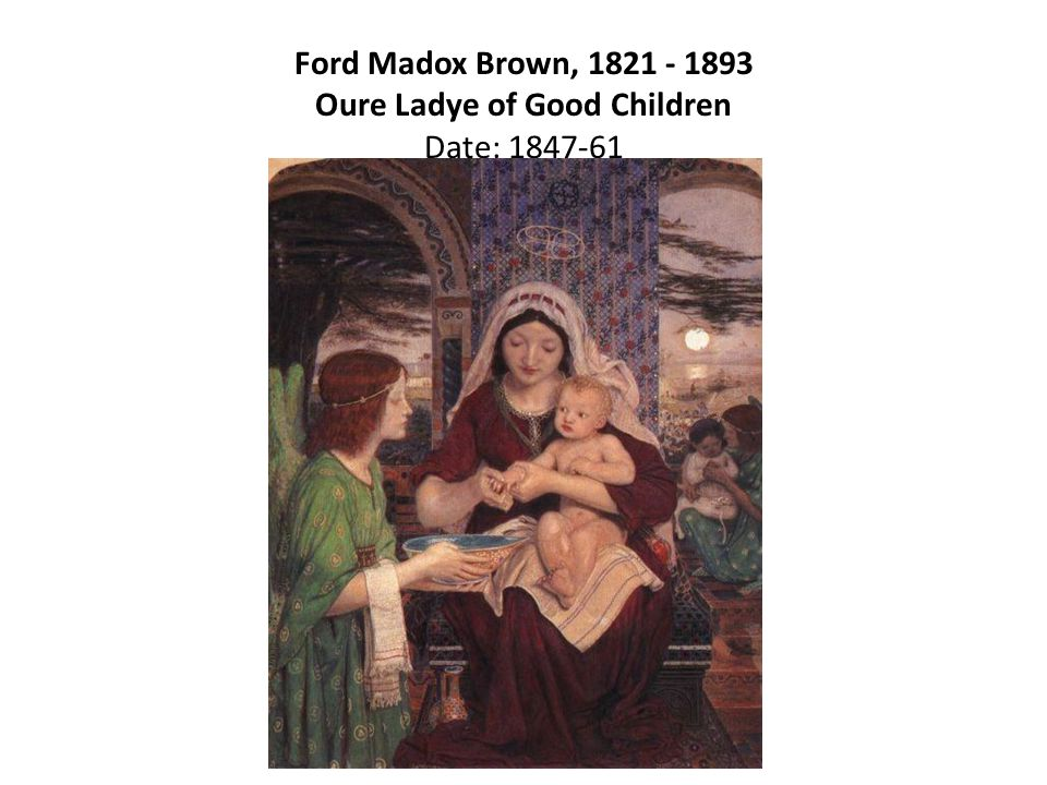 Ford Madox Brown, 1821 - 1893 Oure Ladye of Good Children Date: 1847-61