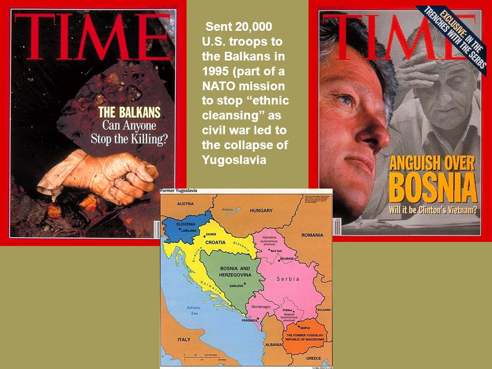 "Sent 20,000 U.S. troops to the Balkans in 1995 (part of a NATO mission to stop ""ethnic cleansing"" as civil war led to the collapse of Yugoslavia"