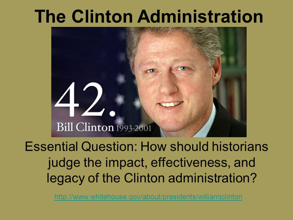 The Clinton Administration Essential Question: How should historians judge the impact, effectiveness, and legacy of the Clinton administration.