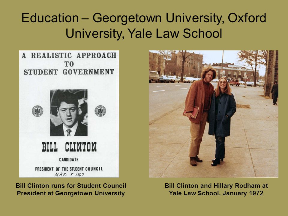Education – Georgetown University, Oxford University, Yale Law School Bill Clinton and Hillary Rodham at Yale Law School, January 1972 Bill Clinton runs for Student Council President at Georgetown University