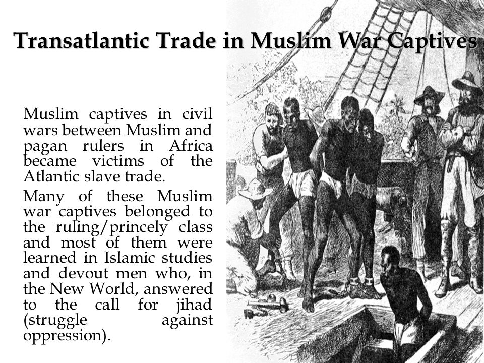 Muslim captives in civil wars between Muslim and pagan rulers in Africa became victims of the Atlantic slave trade.