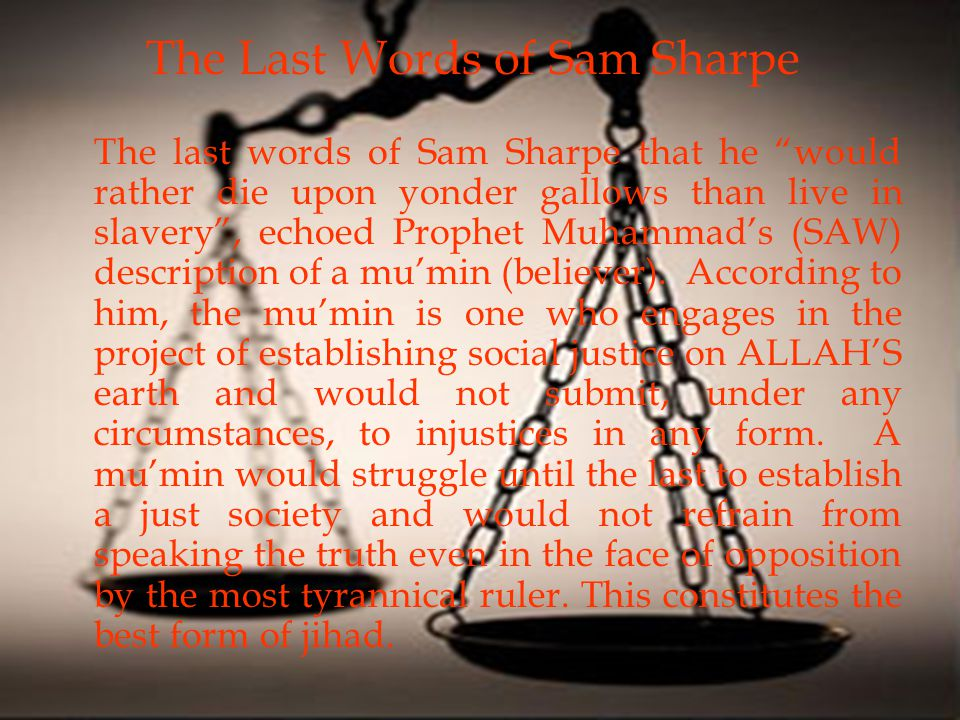 The last words of Sam Sharpe that he would rather die upon yonder gallows than live in slavery , echoed Prophet Muhammad's (SAW) description of a mu'min (believer).