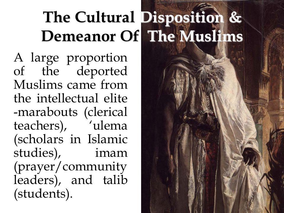 The Cultural Disposition & Demeanor Of The Muslims A large proportion of the deported Muslims came from the intellectual elite -marabouts (clerical teachers), 'ulema (scholars in Islamic studies), imam (prayer/community leaders), and talib (students).