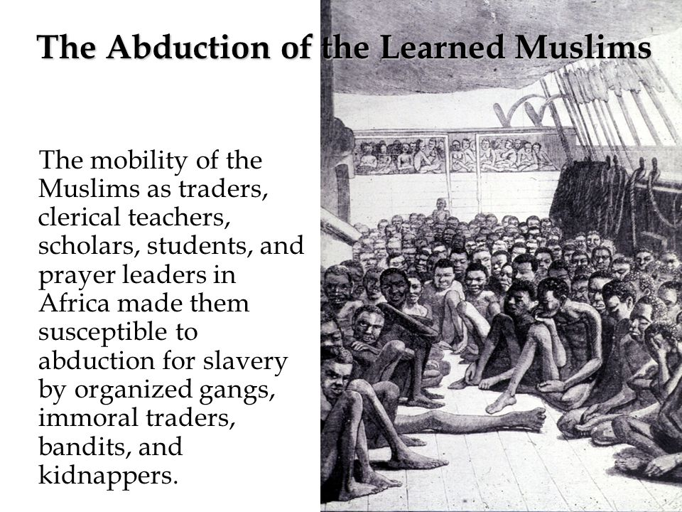 The mobility of the Muslims as traders, clerical teachers, scholars, students, and prayer leaders in Africa made them susceptible to abduction for slavery by organized gangs, immoral traders, bandits, and kidnappers.