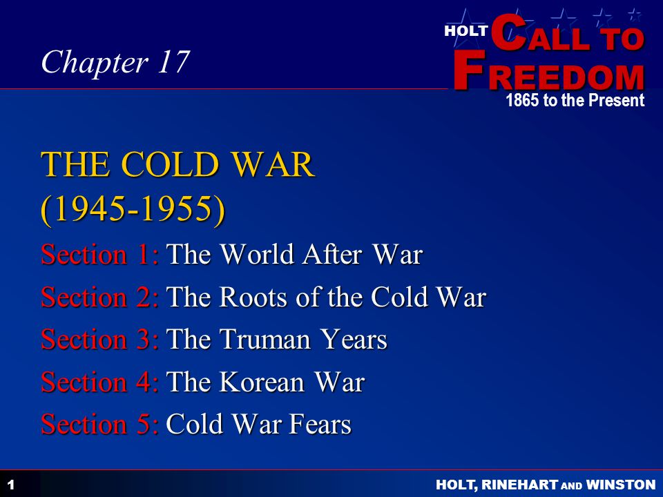 C ALL TO F REEDOM HOLT HOLT, RINEHART AND WINSTON 1865 to the Present 1 THE COLD WAR (1945-1955) Section 1: The World After War Section 2: The Roots o