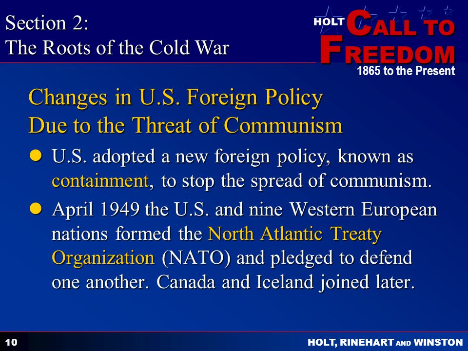 C ALL TO F REEDOM HOLT HOLT, RINEHART AND WINSTON 1865 to the Present 10 Changes in U.S. Foreign Policy Due to the Threat of Communism U.S. adopted a