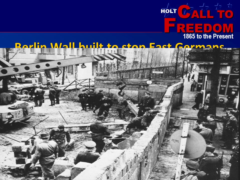 C ALL TO F REEDOM HOLT HOLT, RINEHART AND WINSTON 1865 to the Present Berlin Wall built to stop East Germans from fleeing to the west!