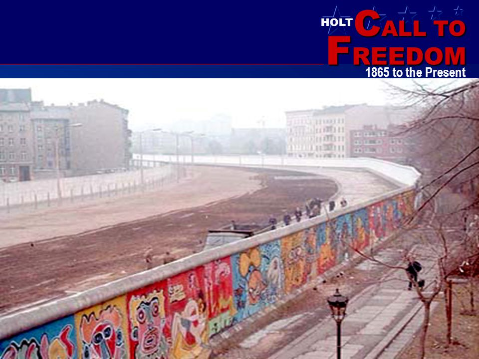 C ALL TO F REEDOM HOLT HOLT, RINEHART AND WINSTON 1865 to the Present Berlin Wall in the 1980's