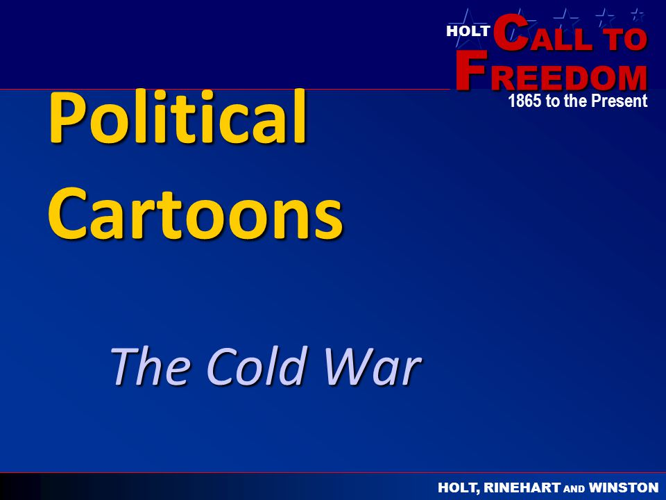 C ALL TO F REEDOM HOLT HOLT, RINEHART AND WINSTON 1865 to the Present Political Cartoons The Cold War