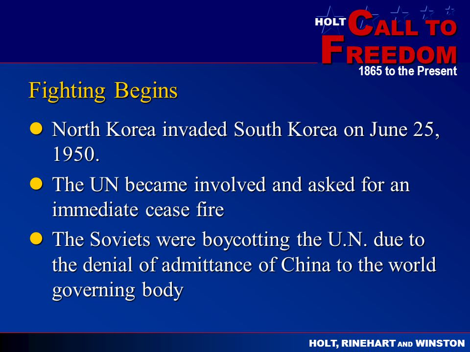 C ALL TO F REEDOM HOLT HOLT, RINEHART AND WINSTON 1865 to the Present Fighting Begins North Korea invaded South Korea on June 25, 1950. North Korea in
