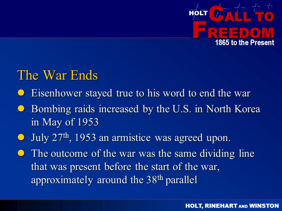 C ALL TO F REEDOM HOLT HOLT, RINEHART AND WINSTON 1865 to the Present The War Ends Eisenhower stayed true to his word to end the war Eisenhower stayed