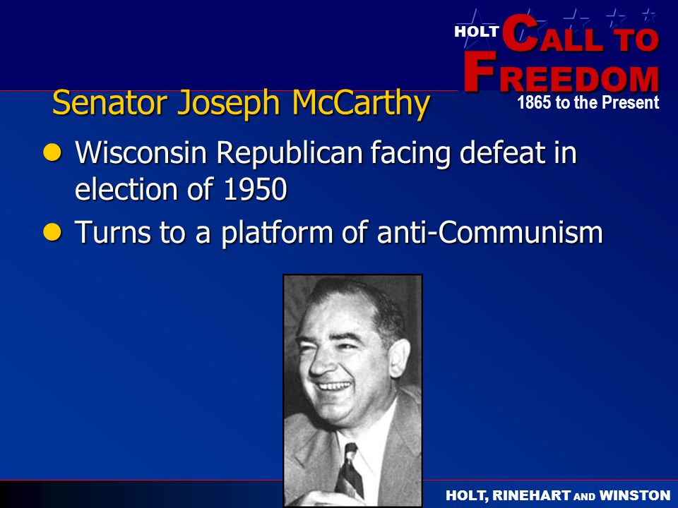 C ALL TO F REEDOM HOLT HOLT, RINEHART AND WINSTON 1865 to the Present Senator Joseph McCarthy Wisconsin Republican facing defeat in election of 1950 W