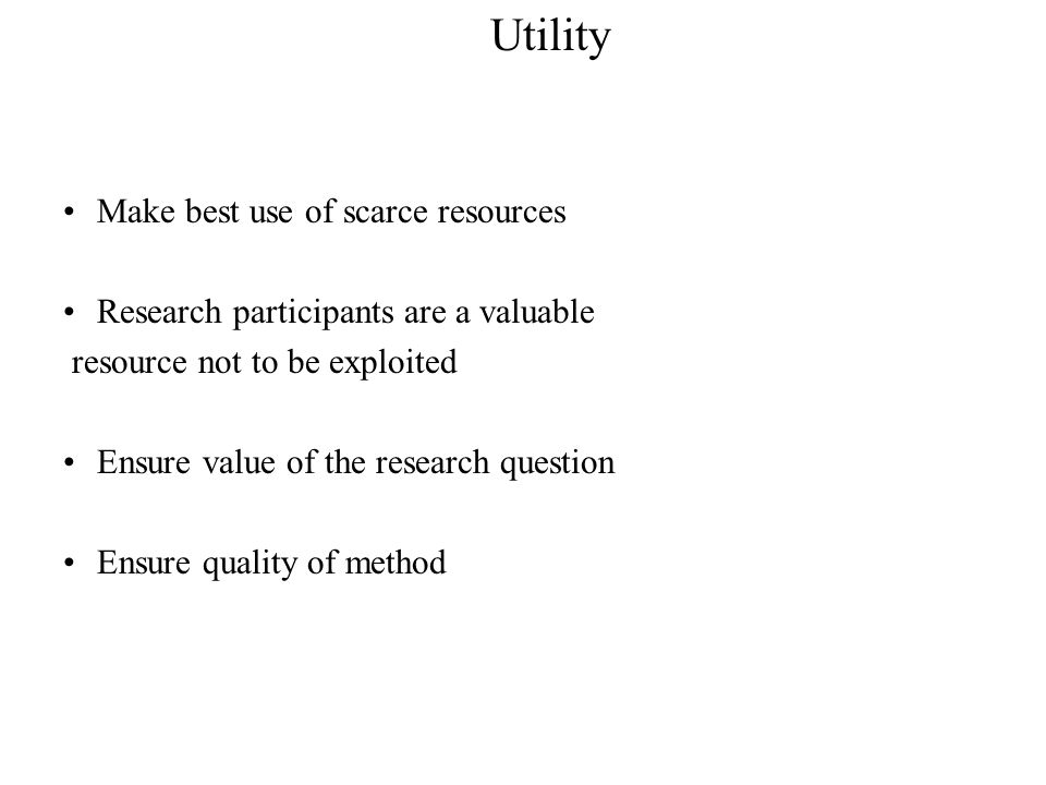 Make best use of scarce resources Research participants are a valuable resource not to be exploited Ensure value of the research question Ensure quality of method Utility