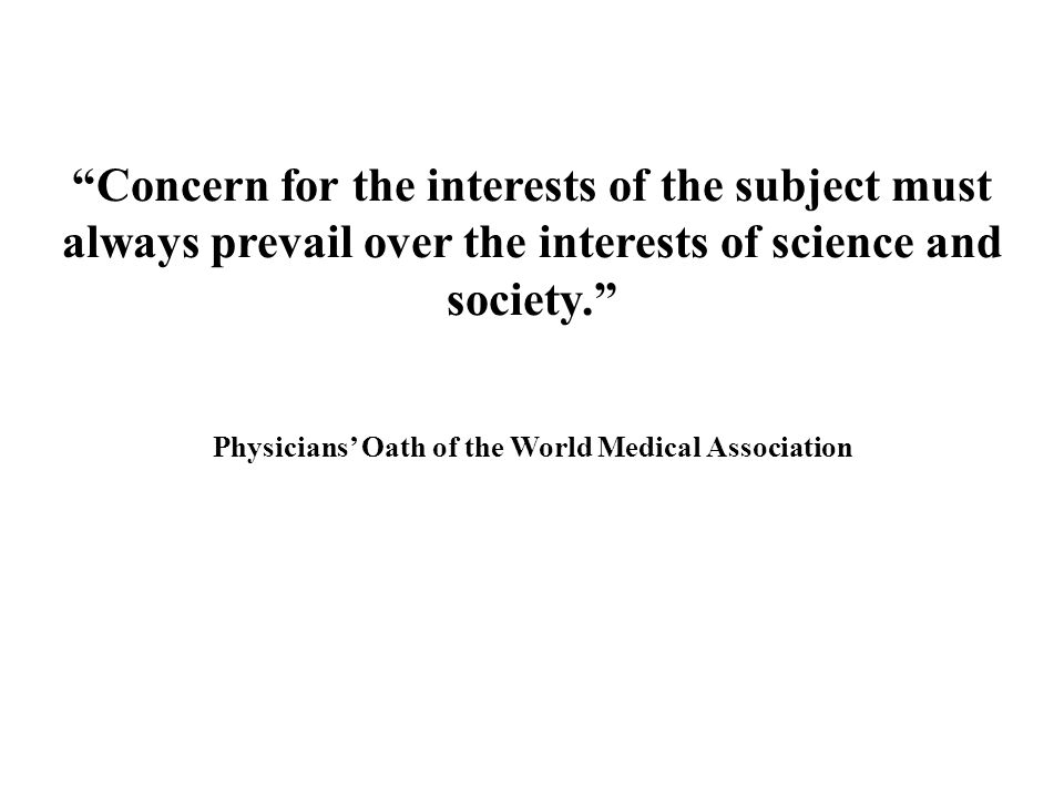 Concern for the interests of the subject must always prevail over the interests of science and society. Physicians' Oath of the World Medical Association
