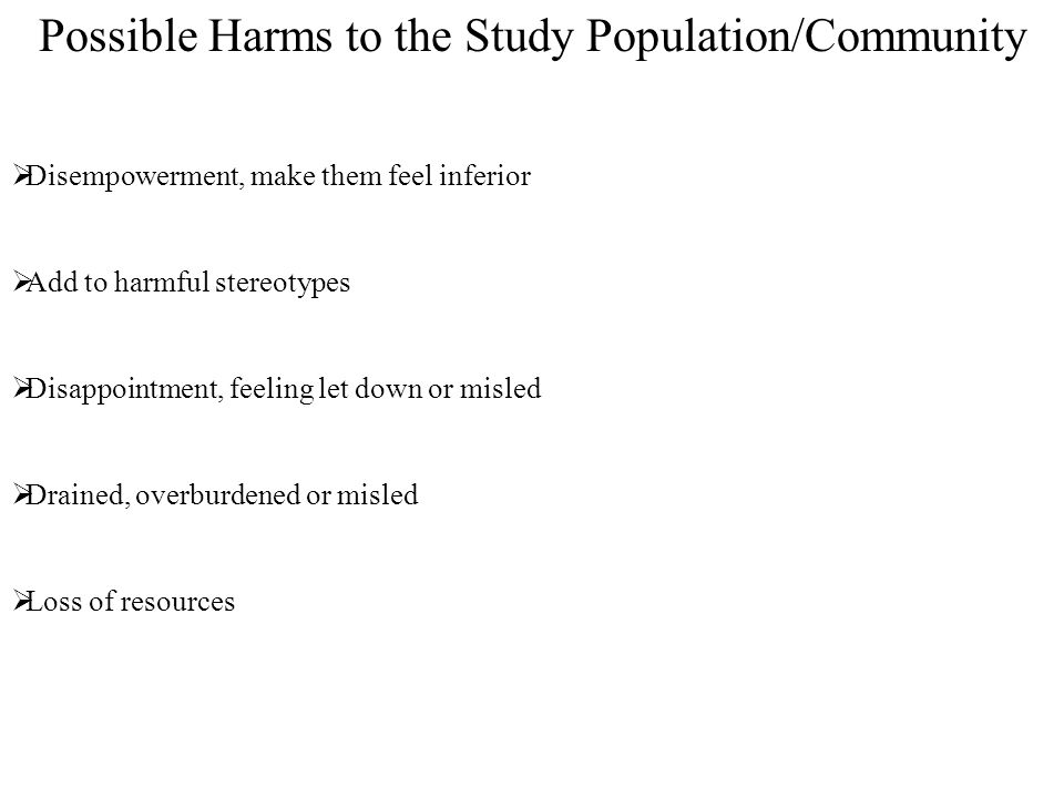 Possible Harms to the Study Population/Community  Disempowerment, make them feel inferior  Add to harmful stereotypes  Disappointment, feeling let down or misled  Drained, overburdened or misled  Loss of resources