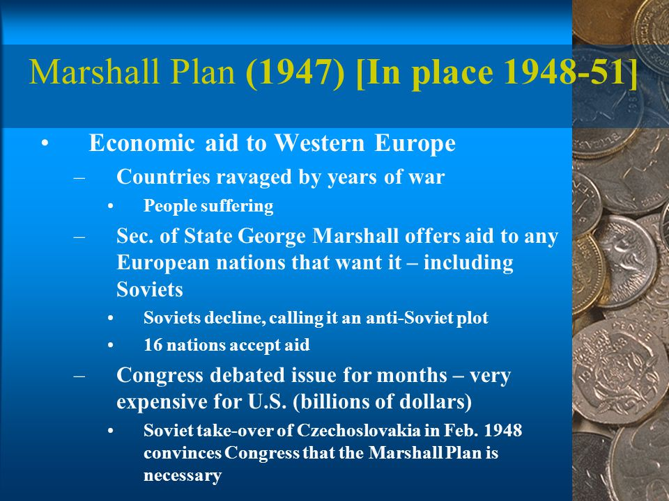 Marshall Plan (1947) [In place 1948-51] Economic aid to Western Europe –Countries ravaged by years of war People suffering –Sec.