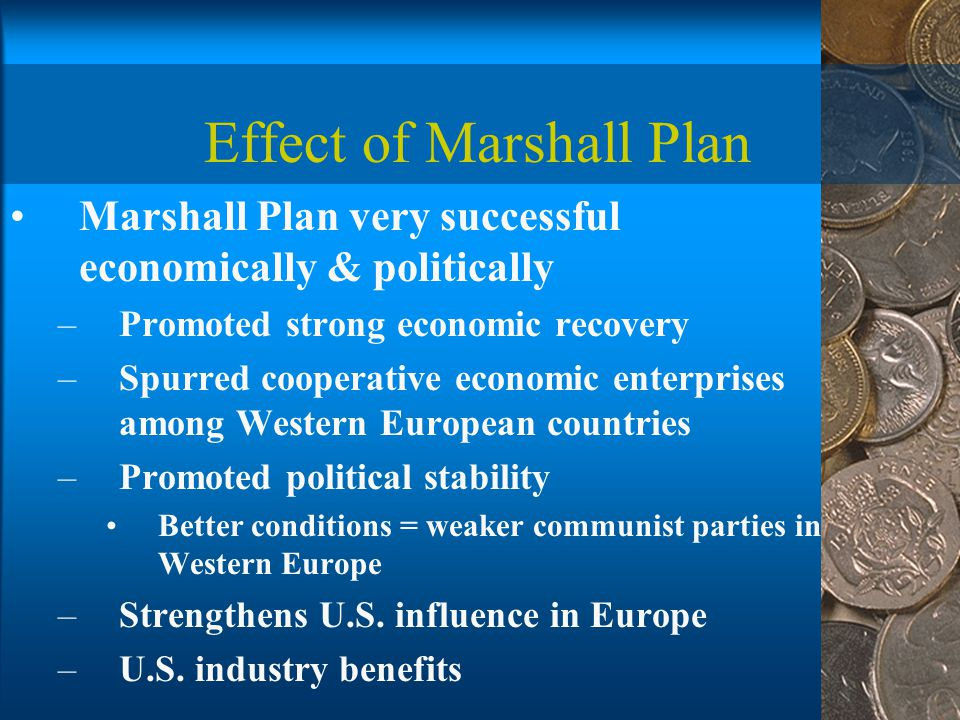Effect of Marshall Plan Marshall Plan very successful economically & politically –Promoted strong economic recovery –Spurred cooperative economic enterprises among Western European countries –Promoted political stability Better conditions = weaker communist parties in Western Europe –Strengthens U.S.