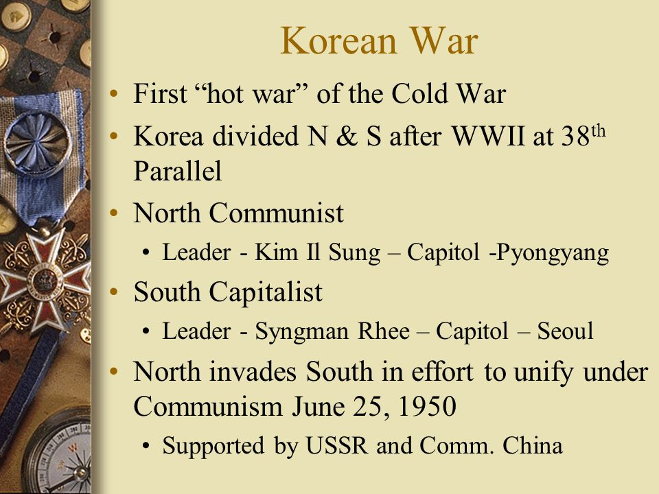 Korean War First hot war of the Cold War Korea divided N & S after WWII at 38 th Parallel North Communist Leader - Kim Il Sung – Capitol -Pyongyang South Capitalist Leader - Syngman Rhee – Capitol – Seoul North invades South in effort to unify under Communism June 25, 1950 Supported by USSR and Comm.