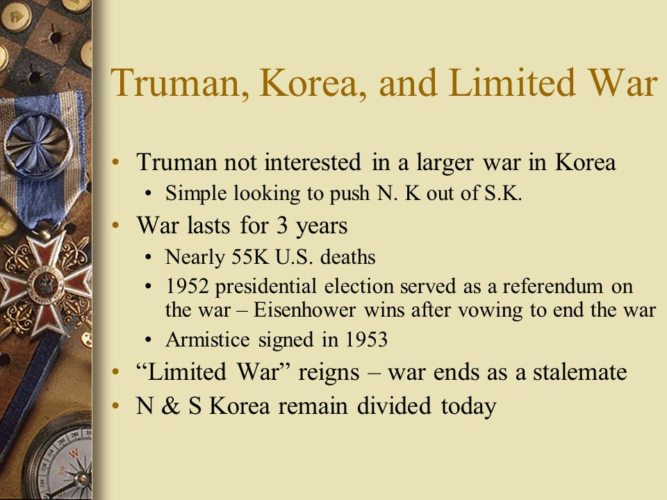 Truman, Korea, and Limited War Truman not interested in a larger war in Korea Simple looking to push N.