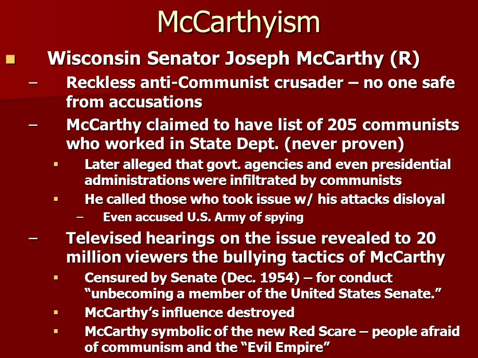 McCarthyism Wisconsin Senator Joseph McCarthy (R) Wisconsin Senator Joseph McCarthy (R) –Reckless anti-Communist crusader – no one safe from accusations –McCarthy claimed to have list of 205 communists who worked in State Dept.