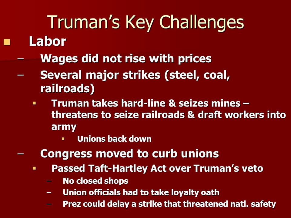 Truman's Key Challenges Labor Labor –Wages did not rise with prices –Several major strikes (steel, coal, railroads)  Truman takes hard-line & seizes mines – threatens to seize railroads & draft workers into army  Unions back down –Congress moved to curb unions  Passed Taft-Hartley Act over Truman's veto –No closed shops –Union officials had to take loyalty oath –Prez could delay a strike that threatened natl.