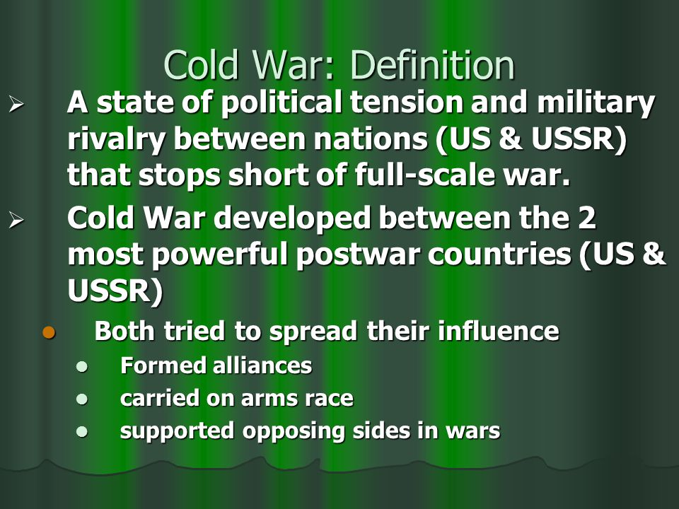 Cold War: Definition  A state of political tension and military rivalry between nations (US & USSR) that stops short of full-scale war.