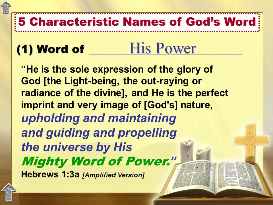 5 Characteristic Names of God's Word He is the sole expression of the glory of God [the Light-being, the out-raying or radiance of the divine], and He is the perfect imprint and very image of [God s] nature, upholding and maintaining and guiding and propelling the universe by His Mighty Word of Power.